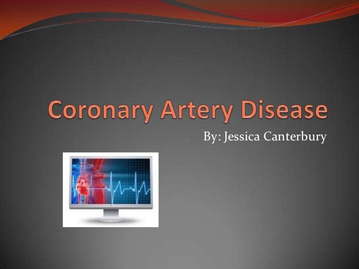 Coronary Artery Disease<br />By: Jessica Canterbury<br />