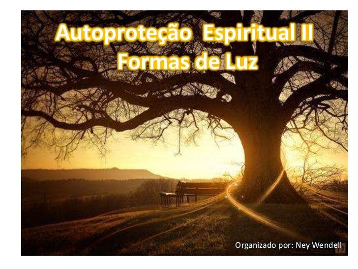 Autoproteção Espiritual II     Formas de Luz                  Organizado por: Ney Wendell