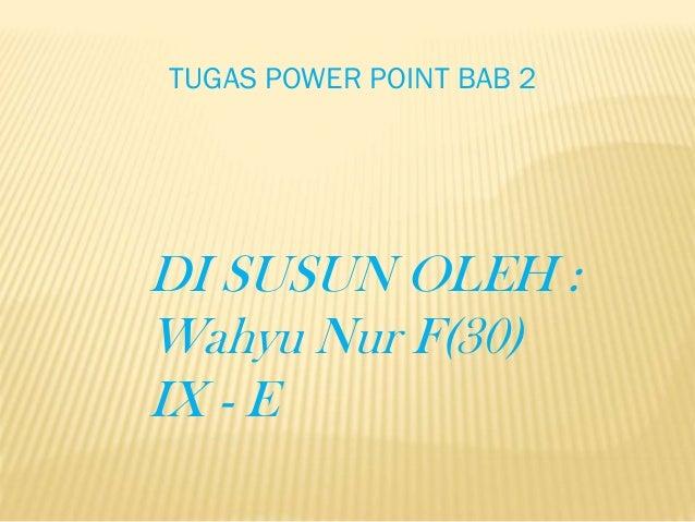 TUGAS POWER POINT BAB 2  DI SUSUN OLEH : Wahyu Nur F(30) IX - E