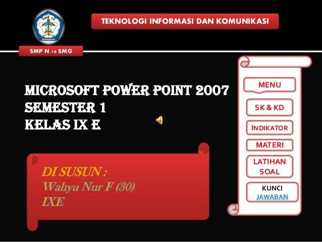 TEKNOLOGI INFORMASI DAN KOMUNIKASI  SMP N 18 SMG  MICROSOFT POWER POINT 2007 SEMESTER 1 KELAS IX E  MENU SK & KD  INDIKATO...