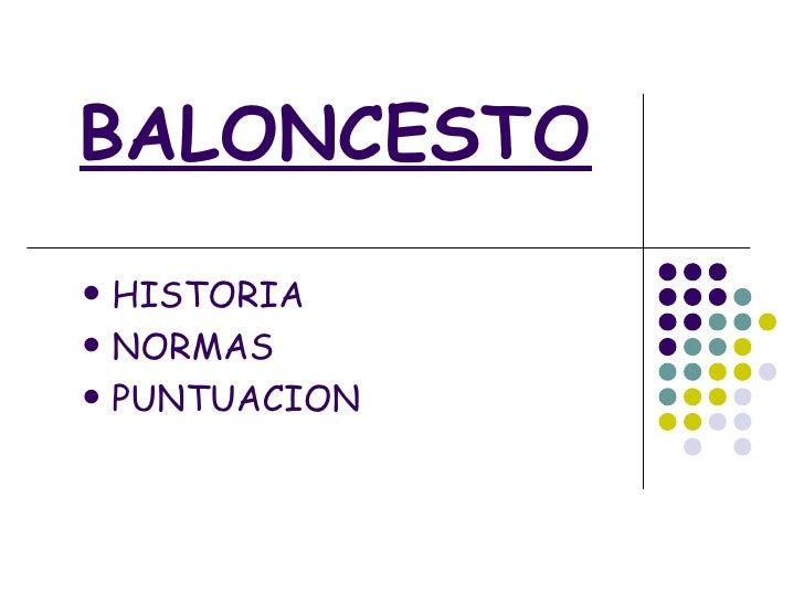 BALONCESTO <ul><li>HISTORIA </li></ul><ul><li>NORMAS </li></ul><ul><li>PUNTUACION </li></ul>