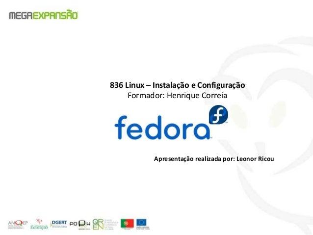 836 Linux – Instalação e ConfiguraçãoFormador: Henrique CorreiaApresentação realizada por: Leonor Ricou