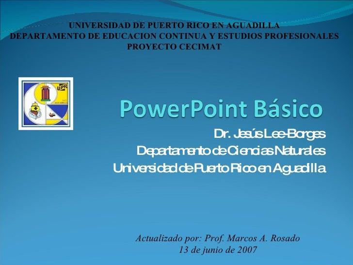 Dr. Jesús Lee-Borges Departamento de Ciencias Naturales Universidad de Puerto Rico en Aguadilla Actualizado por: Prof. Mar...