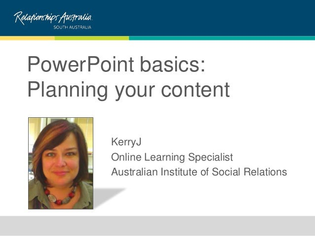 PowerPoint basics:Planning your contentKerryJOnline Learning SpecialistAustralian Institute of Social Relations