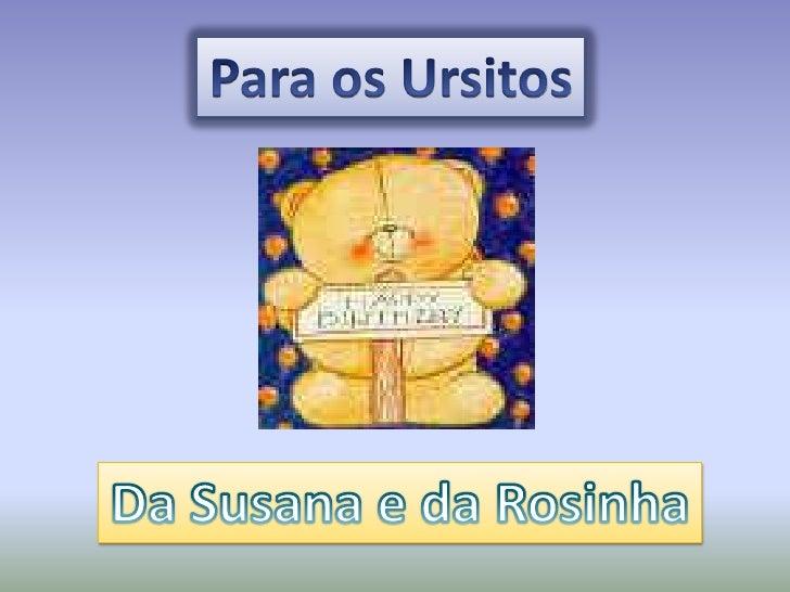 Para os Ursitos<br />Da Susana e da Rosinha<br />