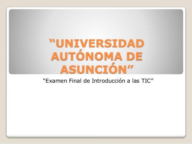 """""""UNIVERSIDAD AUTÓNOMA DE ASUNCIÓN"""" """"Examen Final de Introducción a las TIC"""""""