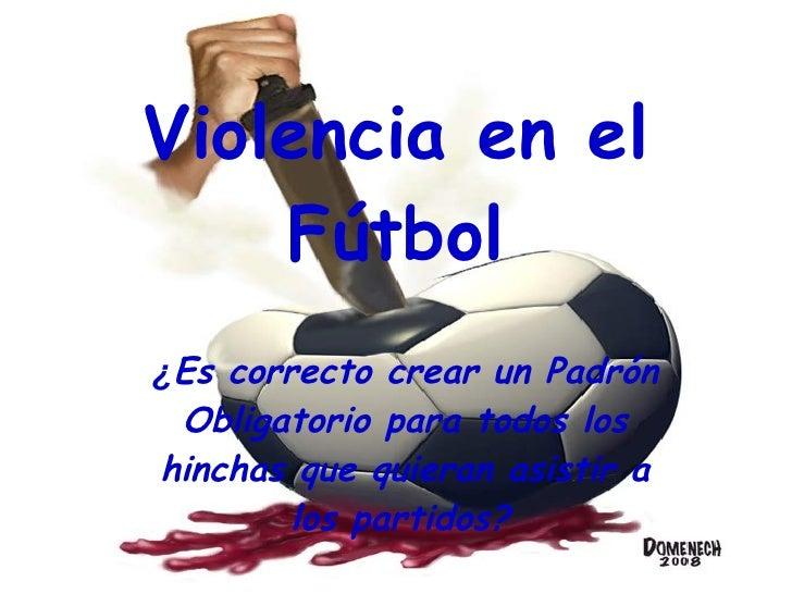 Violencia en el Fútbol ¿ Es correcto crear un Padrón Obligatorio para todos los hinchas que quieran asistir a los partidos...