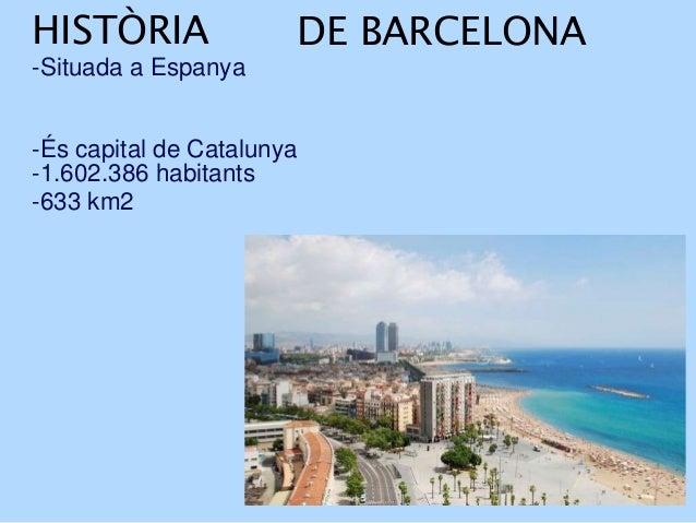 HISTÒRIA -Situada a Espanya DE BARCELONA -És capital de Catalunya -1.602.386 habitants -633 km2
