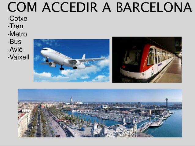 COM -Cotxe -Tren -Metro -Bus -Avió -Vaixell ACCEDIR A BARCELONA