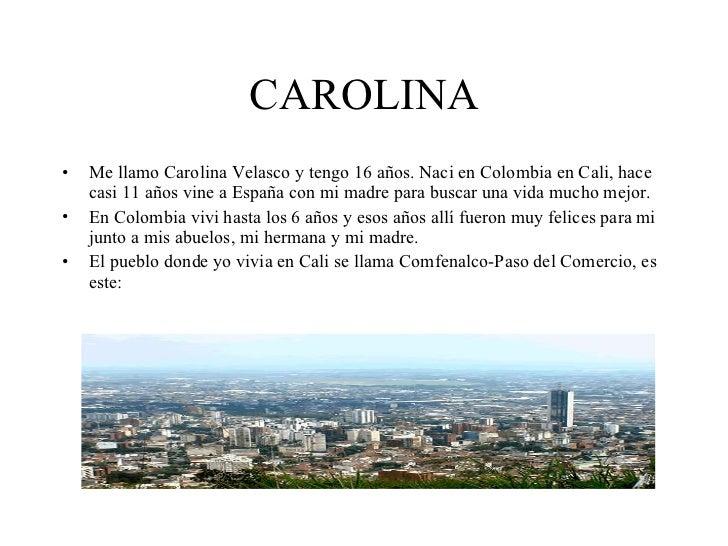 CAROLINA <ul><li>Me llamo Carolina Velasco y tengo 16 años. Naci en Colombia en Cali, hace casi 11 años vine a España con ...