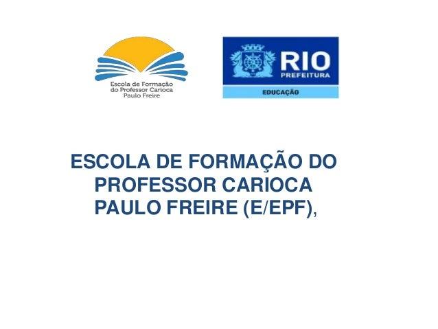 ESCOLA DE FORMAÇÃO DO PROFESSOR CARIOCA PAULO FREIRE (E/EPF),