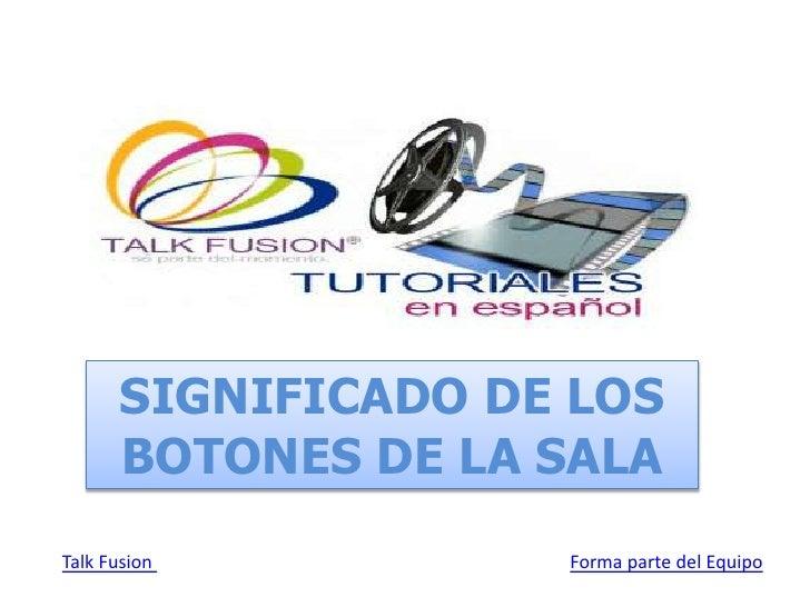 SIGNIFICADO DE LOS BOTONES DE LA SALA<br />Talk Fusion Forma parte del Equipo<br />