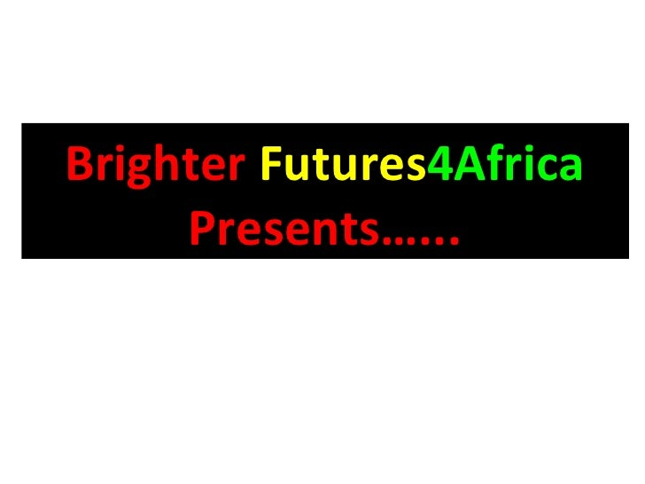 Brighter   Futures 4Africa  Presents…...