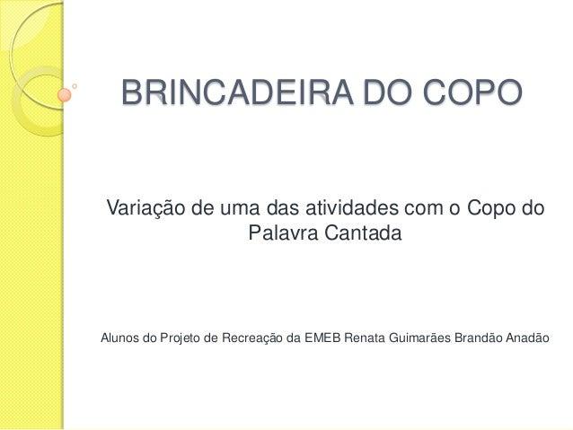 BRINCADEIRA DO COPO Variação de uma das atividades com o Copo do Palavra Cantada Alunos do Projeto de Recreação da EMEB Re...