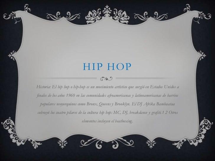 HIP HOPHistoria: El hip hop o hip-hop es un movimiento artístico que surgió en Estados Unidos afinales de los años 1960 en...