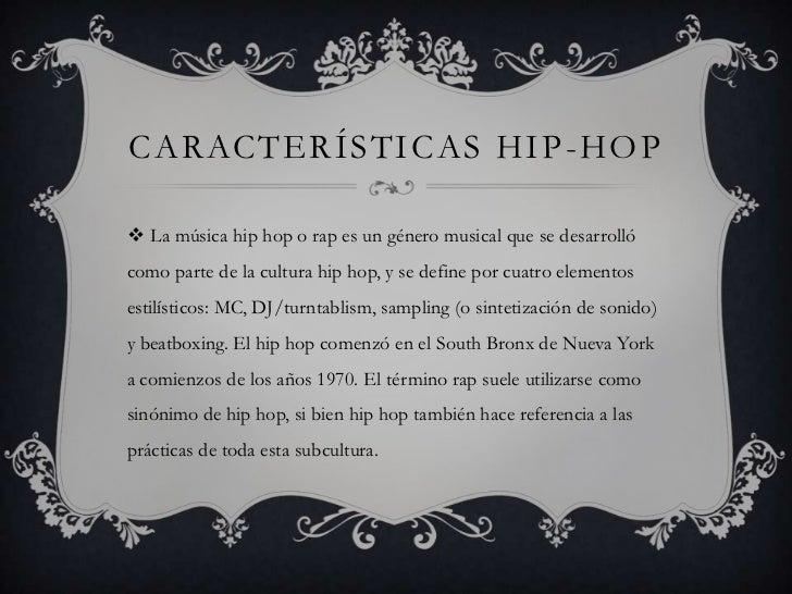 CARACTERÍSTICAS HIP -HOP La música hip hop o rap es un género musical que se desarrollócomo parte de la cultura hip hop, ...
