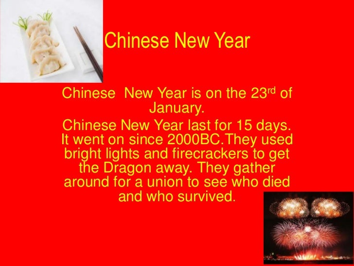 Chinese New YearChinese New Year is on the 23rd of                January.Chinese New Year last for 15 days.It went on sin...
