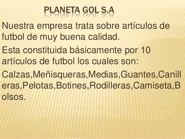 PLANETA GOL S.A  Nuestra empresa trata sobre artículos de futbol de muy buena calidad. Esta constituida básicamente por 10...
