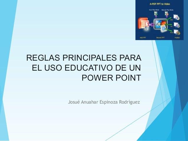 REGLAS PRINCIPALES PARA EL USO EDUCATIVO DE UN POWER POINT Josué Anuahar Espinoza Rodríguez