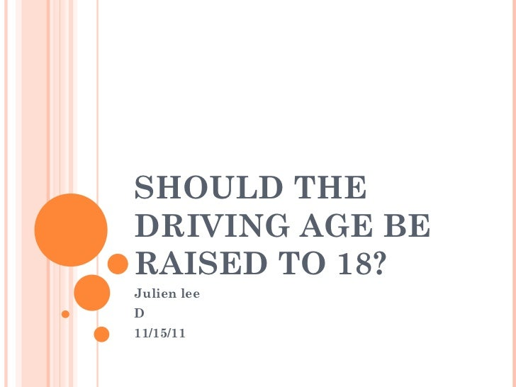 SHOULD THE DRIVING AGE BE RAISED TO 18? Julien lee D 11/15/11
