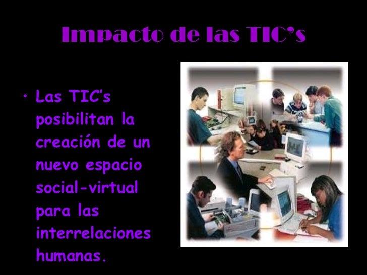 Impacto de las TIC's <ul><li>Las TIC's posibilitan la creación de un nuevo espacio social-virtual para las interrelaciones...