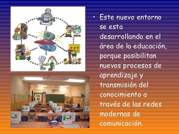 <ul><li>Este nuevo entorno se esta desarrollando en el área de la educación, porque posibilitan nuevos procesos de aprendi...