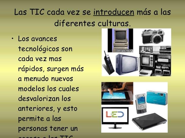 Las TIC cada vez se  introducen  más a las diferentes culturas. <ul><li>Los avances tecnológicos son cada vez mas rápidos,...