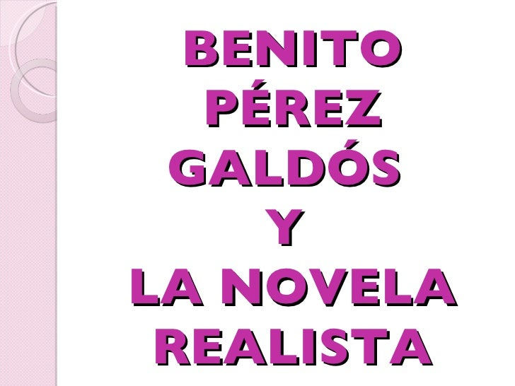 BENITO PÉREZ GALDÓS  Y  LA NOVELA REALISTA