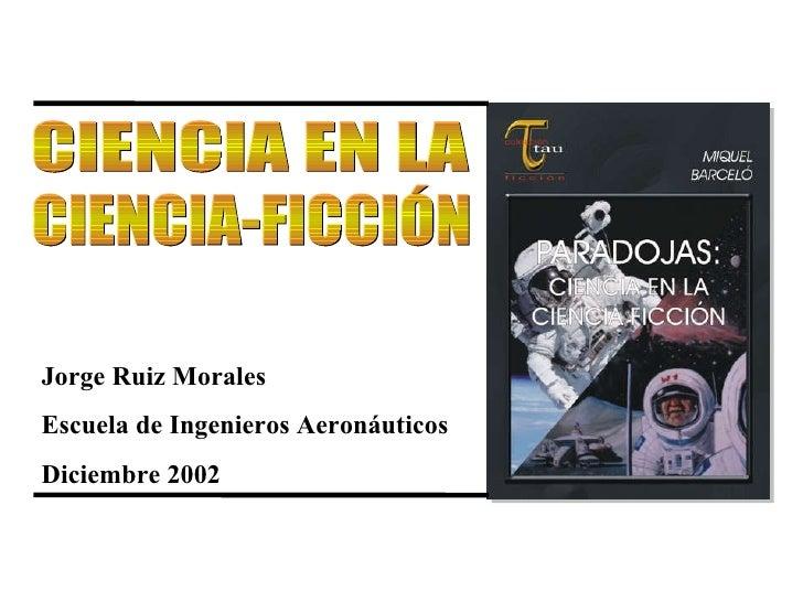Jorge Ruiz Morales Escuela de Ingenieros Aeronáuticos Diciembre 2002   CIENCIA EN LA CIENCIA-FICCIÓN