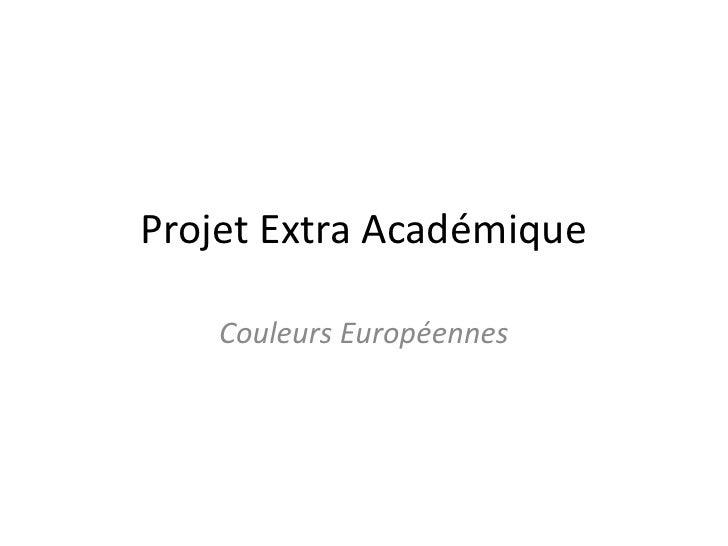 Projet Extra Académique<br />Couleurs Européennes <br />