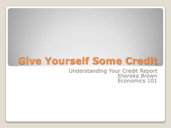 Give Yourself Some Credit<br />Understanding Your Credit Report<br />Shereka Brown<br />Economics 101<br />