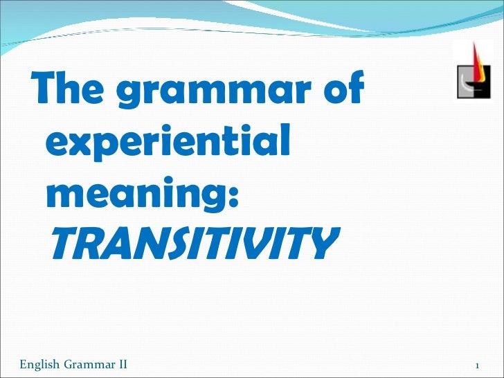 <ul><li>The grammar of experiential meaning:  TRANSITIVITY </li></ul>English Grammar II