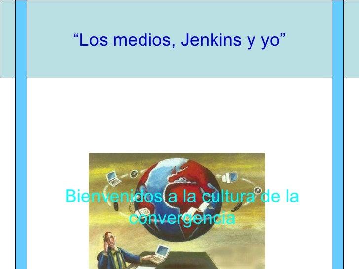 """"""" Los medios, Jenkins y yo"""" Bienvenidos a la cultura de la convergencia"""