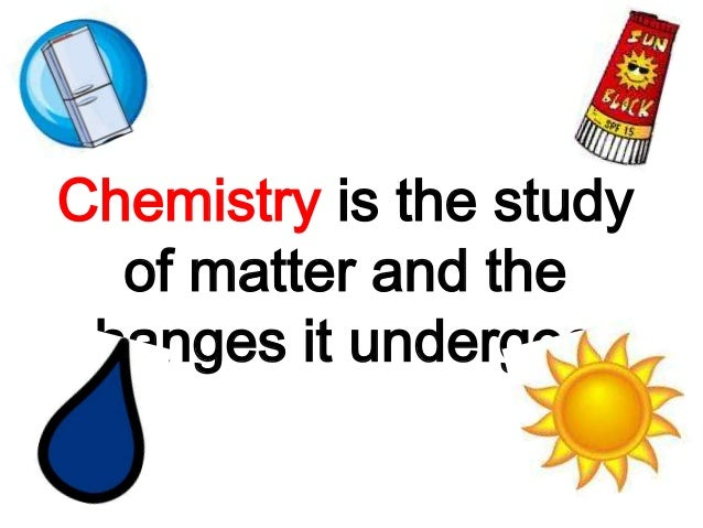 Chemistry is the study  of matter and thechanges it undergoes