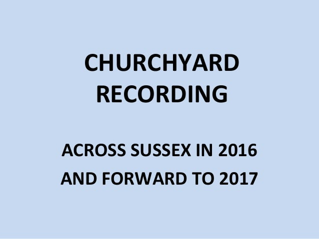 CHURCHYARD RECORDING ACROSS SUSSEX IN 2016 AND FORWARD TO 2017
