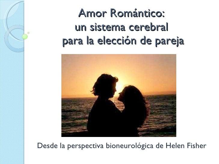Amor Romántico:  un sistema cerebral  para la elección de pareja Desde la perspectiva bioneurológica de Helen Fisher
