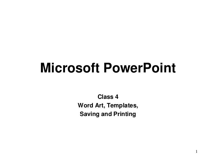 Microsoft PowerPoint           Class 4     Word Art, Templates,     Saving and Printing                            1