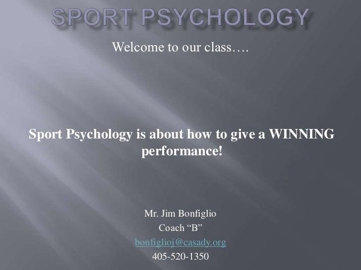 "Sport Psychology<br />Welcome to our class….<br />Mr. Jim Bonfiglio<br />Coach ""B""<br />bonfiglioj@casady.org<br />405-520..."
