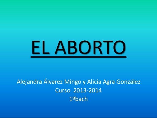 EL ABORTO Alejandra Álvarez Mingo y Alicia Agra González Curso 2013-2014 1ºbach