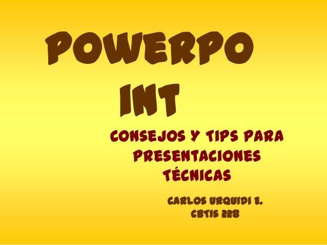 PowerPo int Consejos Y Tips Para Presentaciones Técnicas Carlos Urquidi E. CBTis 228