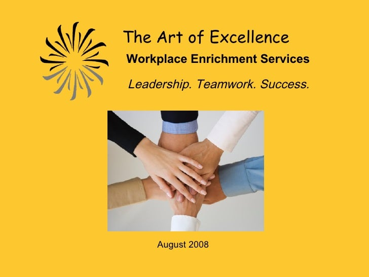The Art of Excellence   Workplace Enrichment Services   Leadership. Teamwork. Success. August 2008