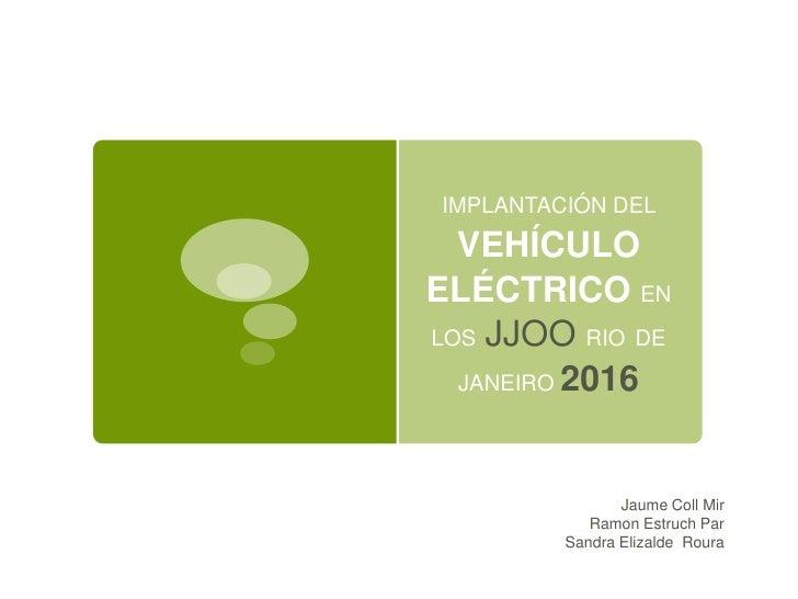 IMPLANTACIÓN DEL  VEHÍCULOELÉCTRICO ENLOS JJOO RIO DE  JANEIRO 2016                Jaume Coll Mir            Ramon Estruch...