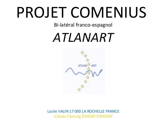 PROJET COMENIUS Bi-latéral franco-espagnol ATLANART Lycée VALIN 17 000 LA ROCHELLE FRANCE Istituto Fleming OVIEDO-ESPAGNE