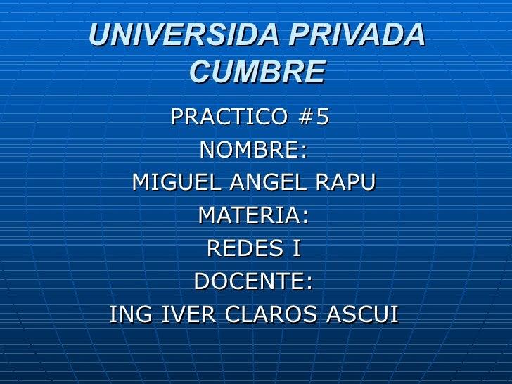 UNIVERSIDA PRIVADA CUMBRE PRACTICO #5  NOMBRE: MIGUEL ANGEL RAPU MATERIA: REDES I DOCENTE: ING IVER CLAROS ASCUI