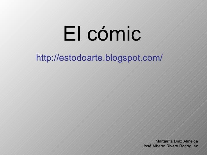 El cómic <ul><li>http://estodoarte.blogspot.com/ </li></ul>Margarita Díaz Almeida José Alberto Rivero Rodríguez