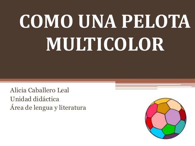 COMO UNA PELOTA MULTICOLOR Alicia Caballero Leal Unidad didáctica Área de lengua y literatura
