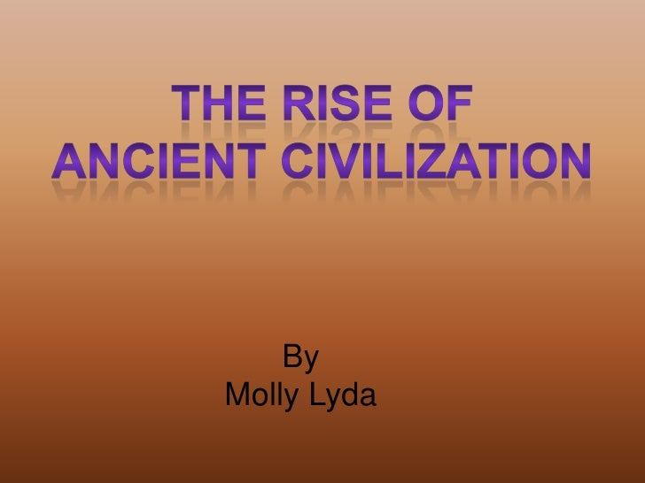 The Rise of<br />Ancient Civilization<br />By <br />Molly Lyda<br />