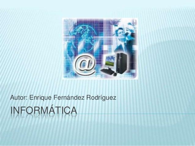 Autor: Enrique Fernández Rodríguez  INFORMÁTICA