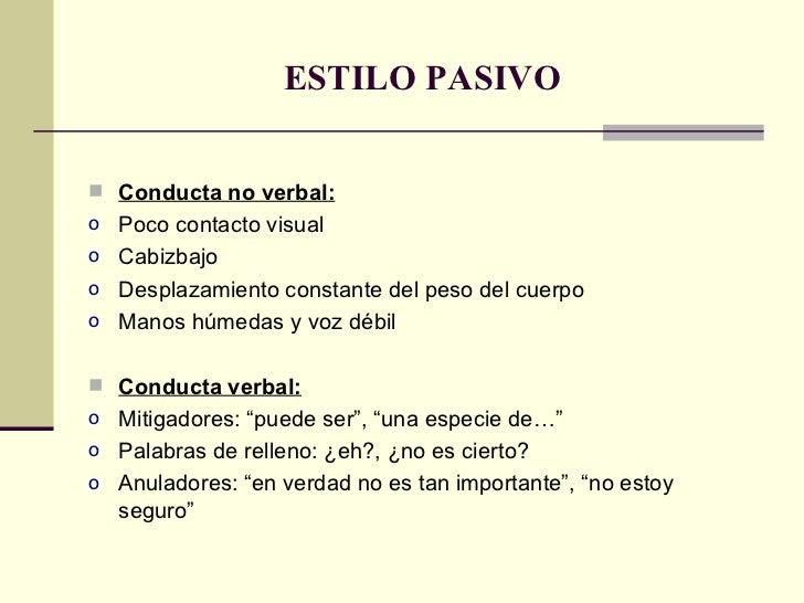 ESTILO PASIVO <ul><li>Conducta no verbal: </li></ul><ul><li>Poco contacto visual </li></ul><ul><li>Cabizbajo </li></ul><ul...