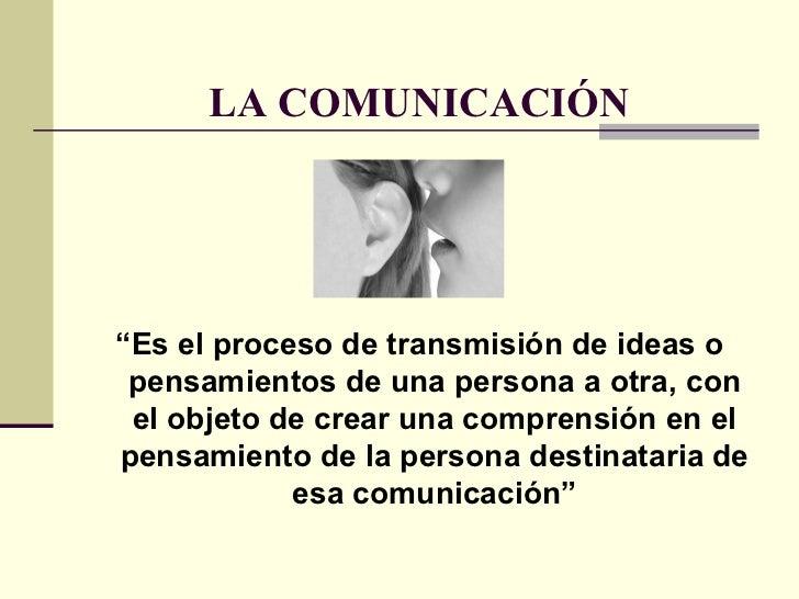 """LA COMUNICACIÓN <ul><li>"""" Es el proceso de transmisión de ideas o pensamientos de una persona a otra, con el objeto de cre..."""